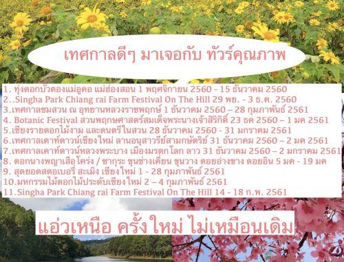 1. ทุ่งดอกบัวตองแม่อูคอ แม่ฮ่องสอน ที่ใหญ่และสวยที่สุดในประเทศไทย 1 พฤศจิกายน 2560 - 15 ธันวาคม 2560 2..Singha Park Chiang rai Farm Festival On The Hill 29 พย. - 3 ธ.ค. 2560 3.เทศกาลชมสวน ณ อุทยานหลวงราชพฤกษ์ 1 ธันวาคม 2560 – 28 กุมภาพันธ์ 2561 4. Botanic Festival สวนพฤกษศาสตร์สมเด็จพระนางเจ้าสิริกิติ์ 23 ธันวาคม 2560 – 1 มกราคม 2561 5.เชียงรายดอกไม้งาม และดนตรีในสวน 28 ธันวาคม 2560 - 31 มกราคม 2561 6.เทศกาลเคาท์ดาวน์เชียงใหม่ ลานอนุสาวรีย์สามกษัตริย์ 31 ธันวาคม 2560 – 2 มกราคม 2561 7.เทศกาลเคาท์ดาวน์หลวงพระบาง เมืองมรดกโลก ลาว 31 ธันวาคม 2560 – 2 มกราคม 2561 8. ดอกนางพญาเสือโคร่ง / ซากุระ ขุนช่างเคี่ยน ขุนวาง ดอยอ่างขาง ดอยอิน 5 มกราคม 2018 - 19 มกราคม 2018 9. สุดยอดสตอเบอรี่ สะเมิง เชียงใหม่ 1 - 28 กุมภาพันธ์ 2561 10.มหกรรมไม้ดอกไม้ประดับเชียงใหม่ 2 – 4 กุมภาพันธ์ 2561 11.Singha Park Chiang rai Farm Festival On The Hill 14 - 18 ก.พ. 2561
